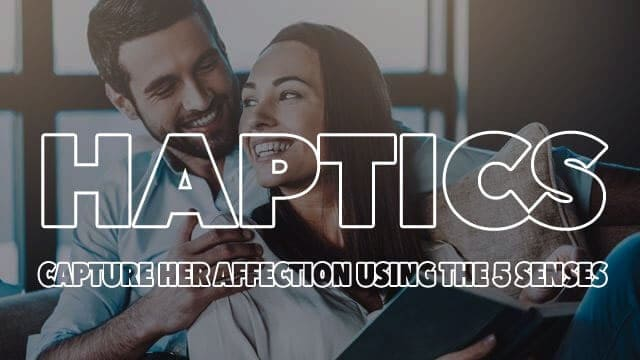 8 Tips On How To Take Advantage Of Haptics To Capture Her Affection