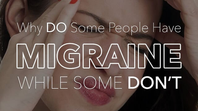 Why Some People Suffer From Migraine While Others Don't?