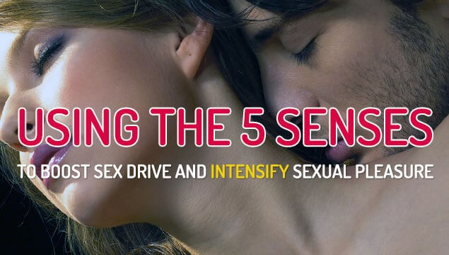 How To Use and Take Advantage Of The Five Senses To Boost Pure Sexual Sensation